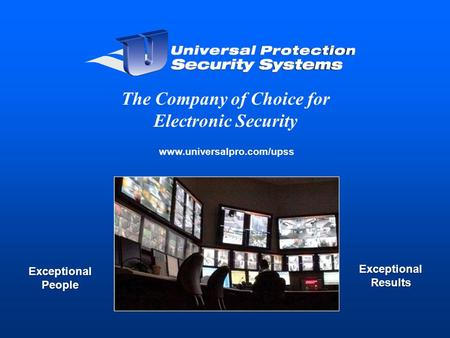 Www.universalpro.com/upss The Company of Choice for Electronic Security Exceptional People Exceptional Results.