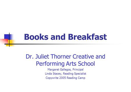 Books and Breakfast Dr. Juliet Thorner Creative and Performing Arts School Margaret Gallegos, Principal Linda Stacey, Reading Specialist Copywrite 2005.