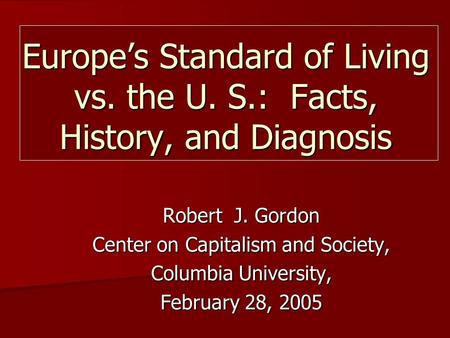 Robert J. Gordon Center on Capitalism and Society, Columbia University, February 28, 2005 Europe's Standard of Living vs. the U. S.: Facts, History, and.