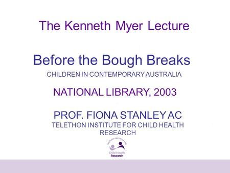The Kenneth Myer Lecture PROF. FIONA STANLEY AC TELETHON INSTITUTE FOR CHILD HEALTH RESEARCH Before the Bough Breaks CHILDREN IN CONTEMPORARY AUSTRALIA.