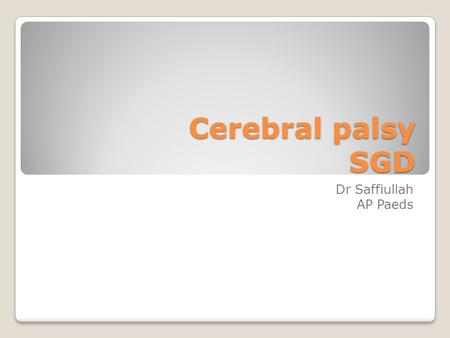 Cerebral palsy SGD Dr Saffiullah AP Paeds. Learning outcomes By the end of this discussion you should be able to; 1.Define cerebral palsy and be able.