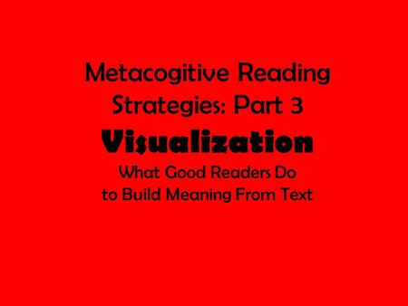 Metacogitive Reading Strategies: Part 3 Visualization What Good Readers Do to Build Meaning From Text.