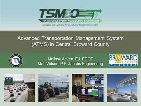 Advanced Transportation Management System (ATMS) in Central Broward County Melissa Ackert, E.I. FDOTMelissa Ackert, E.I. FDOT Matt Wilson, P.E. Jacobs.