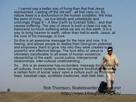 Rob Thomson, Skateboarder/adventurer   ….I cannot see a better way of living than that that Jesus represented. Casting off.