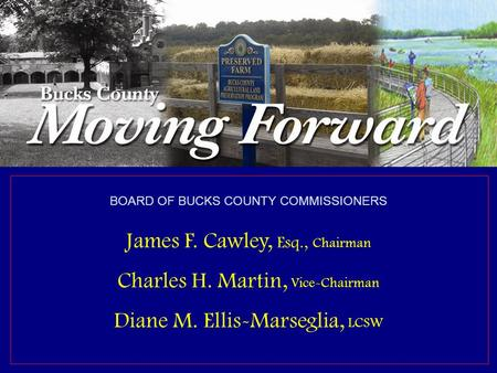 Bucks County Commissioners James F. Cawley, Esq., Chairman Charles H. Martin, Vice Chairman Diane M. Ellis-Marseglia, LCSW David M. Sanko, Chief Operating.