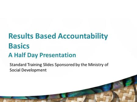 Results Based Accountability Basics A Half Day Presentation Standard Training Slides Sponsored by the Ministry of Social Development.