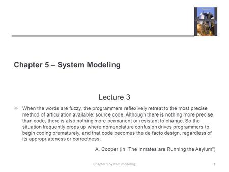 Chapter 5 – System Modeling Lecture 3  When the words are fuzzy, the programmers reflexively retreat to the most precise method of articulation available: