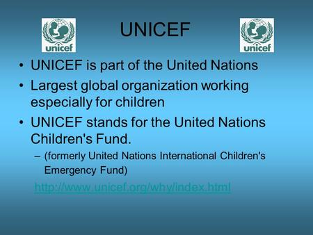 UNICEF UNICEF is part of the United Nations Largest global organization working especially for children UNICEF stands for the United Nations Children's.