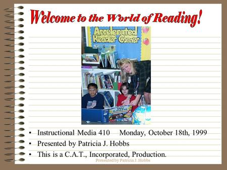 Presented by Patricia J. Hobbs Instructional Media 410 Monday, October 18th, 1999 Presented by Patricia J. Hobbs This is a C.A.T., Incorporated, Production.