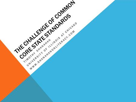 THE CHALLENGE OF COMMON CORE STATE STANDARDS TIMOTHY SHANAHAN UNIVERSITY OF ILLINOIS AT CHICAGO WWW.SHANAHANONLITERACY.COM.