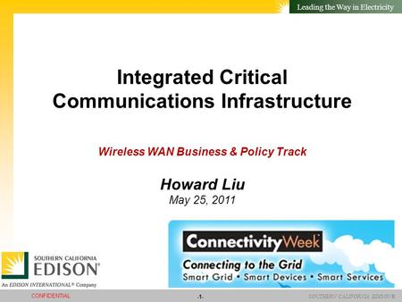 SOUTHERN CALIFORNIA EDISON® Leading the Way in Electricity -1- CONFIDENTIAL Integrated Critical Communications Infrastructure Wireless WAN Business & Policy.