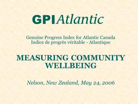 Genuine Progress Index for Atlantic Canada Indice de progrès véritable - Atlantique MEASURING COMMUNITY WELLBEING Nelson, New Zealand, May 24, 2006.