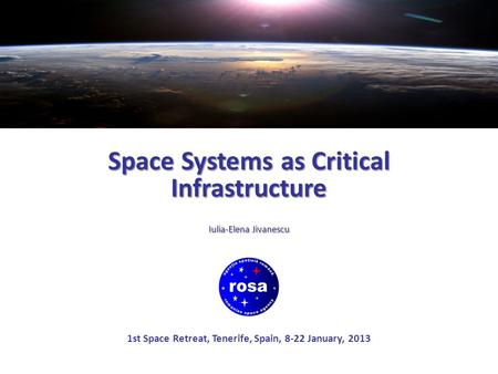 Space Systems as Critical Infrastructure Iulia-Elena Jivanescu 1st Space Retreat, Tenerife, Spain, 8-22 January, 2013.