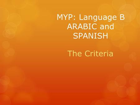MYP: Language B ARABIC and SPANISH The Criteria. Language B Criteria Criterion A: Oral Communication Criterion B: Visual Interpretation Criterion C: Reading.