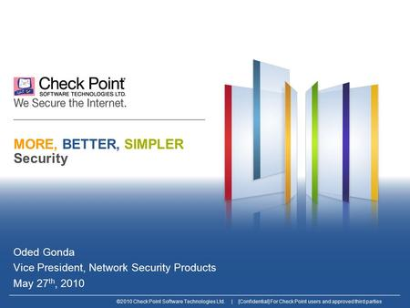 ©2010 Check Point Software Technologies Ltd. | [Confidential] For Check Point users and approved third parties MORE, BETTER, SIMPLER Security Oded Gonda.