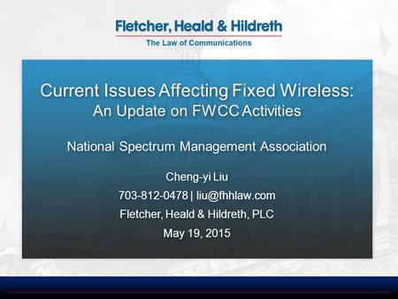 Current Issues Affecting Fixed Wireless: An Update on FWCC Activities National Spectrum Management Association Cheng-yi Liu 703-812-0478 |