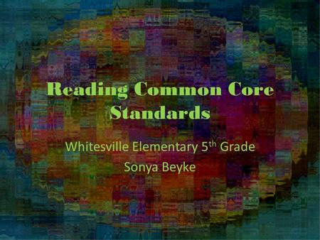 Reading Common Core Standards Whitesville Elementary 5 th Grade Sonya Beyke.