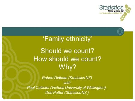 'Family ethnicity' Should we count? How should we count? Why? Robert Didham (Statistics NZ) with Paul Callister (Victoria University of Wellington), Deb.