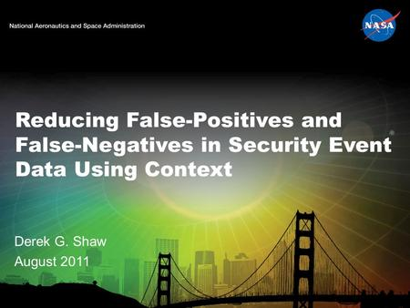 Reducing False-Positives and False-Negatives in Security Event Data Using Context Derek G. Shaw August 2011.