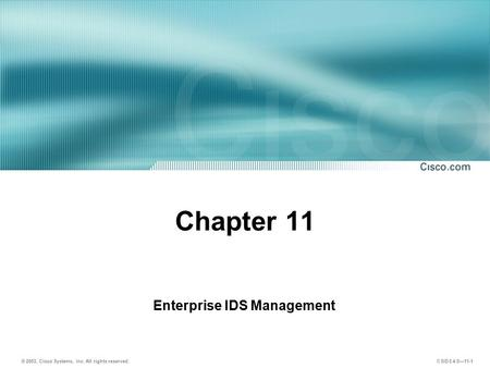 © 2003, Cisco Systems, Inc. All rights reserved. CSIDS 4.0—11-1 Chapter 11 Enterprise IDS Management.