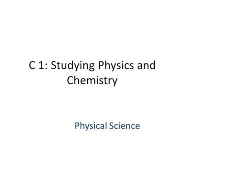 C 1: Studying Physics and Chemistry Physical Science.
