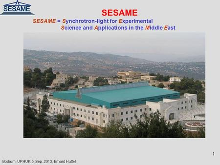 SESAME SESAME = Synchrotron-light for Experimental Science and Applications in the Middle East 1 Bodrum, UPHUK-5, Sep..2013, Erhard Huttel.