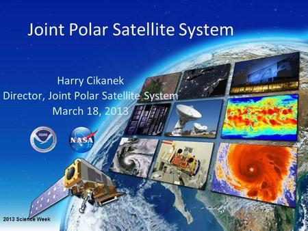 Joint Polar Satellite System Harry Cikanek Director, Joint Polar Satellite System March 18, 2013 2013 Science Week.