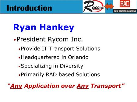 Introduction Ryan Hankey President Rycom Inc. Provide IT Transport Solutions Headquartered in Orlando Specializing in Diversity Primarily RAD based Solutions.