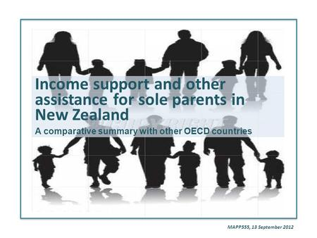 Income support and other assistance for sole parents in New Zealand A comparative summary with other OECD countries MAPP555, 13 September 2012.