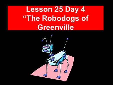 "Lesson 25 Day 4 ""The Robodogs of Greenville Question of the Day What kinds of different jobs do you think people will have in the future? Some jobs people."