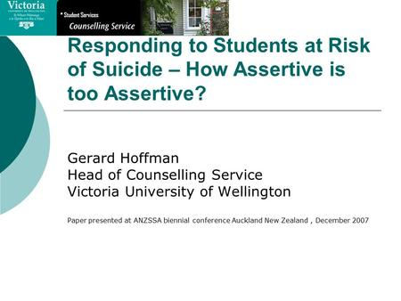 Responding to Students at Risk of Suicide – How Assertive is too Assertive? Gerard Hoffman Head of Counselling Service Victoria University of Wellington.