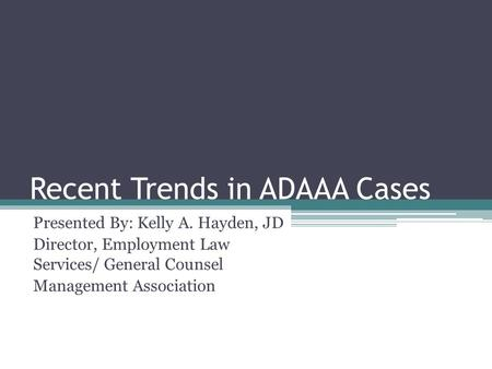 Recent Trends in ADAAA Cases Presented By: Kelly A. Hayden, JD Director, Employment Law Services/ General Counsel Management Association.