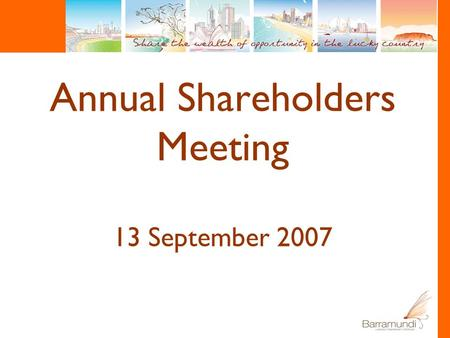 Annual Shareholders Meeting 13 September 2007. Chairman's Review Rob Challinor.