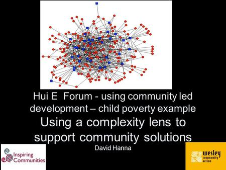 Hui E Forum - using community led development – child poverty example Using a complexity lens to support community solutions David Hanna.