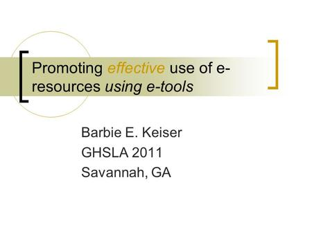 <strong>Promoting</strong> effective use of e- resources using e-tools Barbie E. Keiser GHSLA 2011 Savannah, GA.