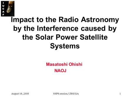 August 16, 2008SSPS session, URSI GA1 Impact to the Radio Astronomy by the Interference caused by the Solar Power Satellite Systems Masatoshi Ohishi NAOJ.