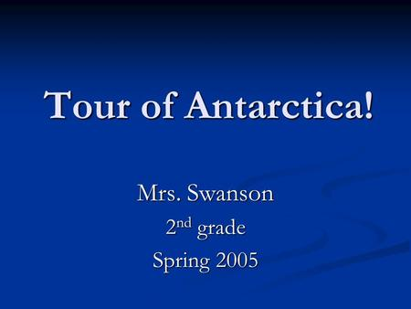 Tour of Antarctica! Mrs. Swanson 2 nd grade Spring 2005.