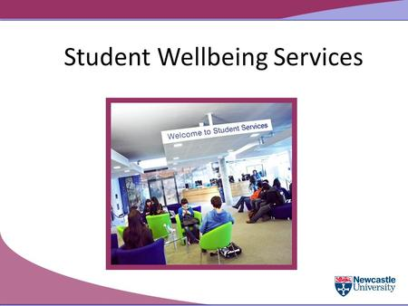 Student Wellbeing Services. Student Services Supporting you at Newcastle University Careers Service Accommodation Student Progress Service (includes the.