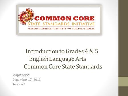 Introduction to Grades 4 & 5 English Language Arts Common Core State Standards Maplewood December 17, 2013 Session 1.