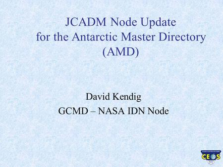 JCADM Node Update for the Antarctic Master Directory (AMD) David Kendig GCMD – NASA IDN Node.