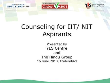 Counseling for IIT/ NIT Aspirants Presented by YES Centre and The Hindu Group 16 June 2013, Hyderabad.