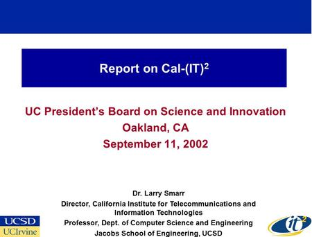 Report on Cal-(IT) 2 UC President's Board on Science and Innovation Oakland, CA September 11, 2002 Dr. Larry Smarr Director, California Institute for Telecommunications.