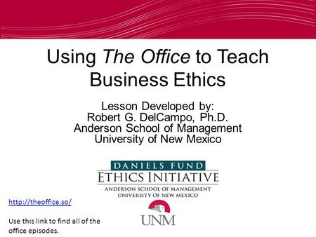 Using The Office to Teach Business Ethics Lesson Developed by: Robert G. DelCampo, Ph.D. Anderson School of Management University of New Mexico