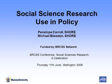 Social Science Research Use in Policy Penelope Carroll, SHORE Michael Blewden, SHORE Funded by BRCSS Network BRCSS Conference: Social Sciences Research: