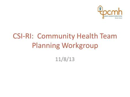 CSI-RI: Community Health Team Planning Workgroup 11/8/13.