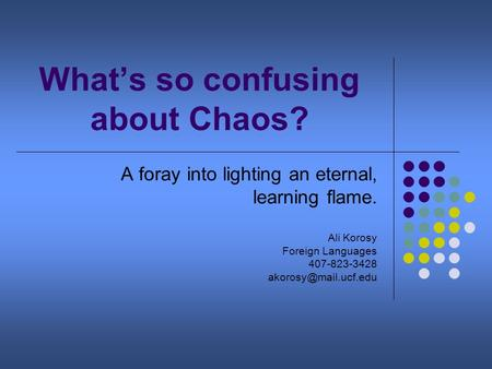 What's so confusing about Chaos? A foray into lighting an eternal, learning flame. Ali Korosy Foreign Languages 407-823-3428