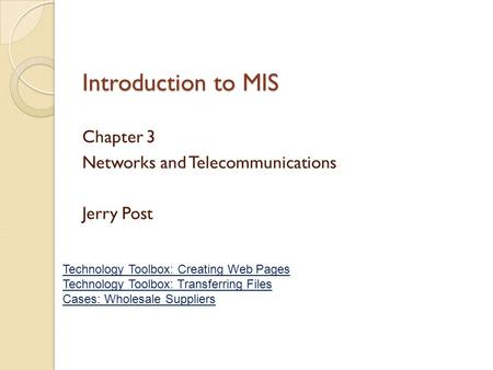 Introduction to MIS Chapter 3 Networks and Telecommunications Jerry Post Technology Toolbox: Creating Web Pages Technology Toolbox: Transferring Files.