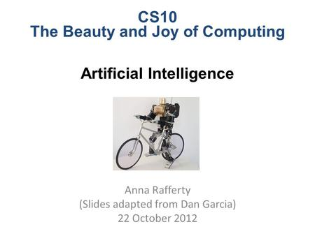 CS10 The Beauty and Joy of Computing Artificial Intelligence Anna Rafferty (Slides adapted from Dan Garcia) 22 October 2012.