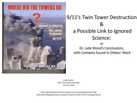 <strong>9</strong>/<strong>11</strong>'s Twin Tower Destruction & a Possible Link to Ignored Science: or Dr. Judy Wood's Conclusions, with Contexts Found in Others' Work Clare Kuehn <strong>9</strong>/<strong>11</strong>.
