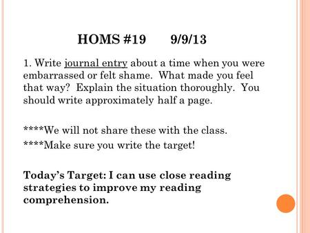 HOMS #199/9/13 1. Write journal entry about a time when you were embarrassed or felt shame. What made you feel that way? Explain the situation thoroughly.